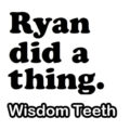 Ryan did a thing. Episode 2: Wisdom Teeth